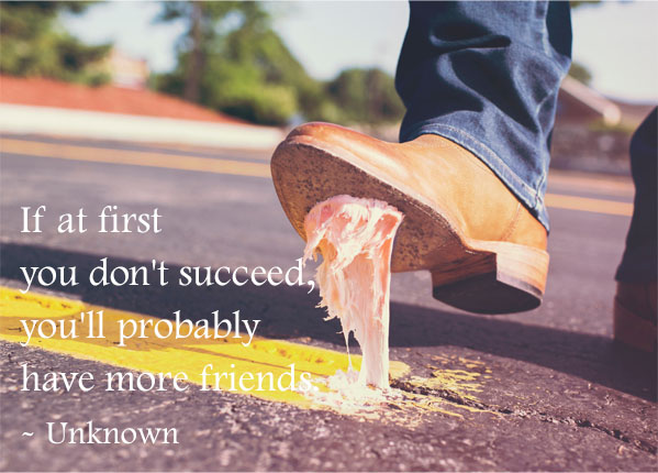 If at first you don't succeed, you'll probably have more friends.